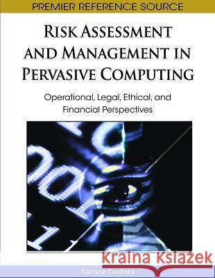 Risk Assessment and Management in Pervasive Computing : Operational, Legal, Ethical, and Financial Perspectives Varuna Godara 9781605662206