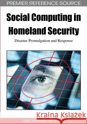 Social Computing in Homeland Security : Disaster Promulgation and Response Amy Wenxuan Ding 9781605662282