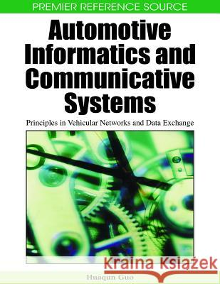 Automotive Informatics and Communicative Systems : Principles in Vehicular Networks and Data Exchange Huaqun Guo 9781605663388