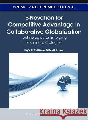 E-Novation for Competitive Advantage in Collaborative Globalization: Technologies for Emerging E-Business Strategies David R. Low Hugh M. Pattinson 9781605663944