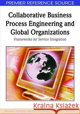 Collaborative Business Process Engineering and Global Organizations: Frameworks for Service Integration Bhuvan Unhelkar Abbass Ghanbary Houman Younessi 9781605666891