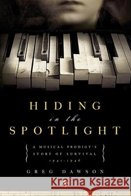 Hiding in the Spotlight: A Musical Prodigy's Story of Survival, 1941-1946 Greg Dawson 9781605981284