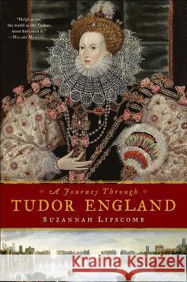 A Journey Through Tudor England: Hampton Court Palace and the Tower of London to Stratford-Upon-Avon and Thornbury Castle Suzannah Lipscomb 9781605984605 Pegasus Books