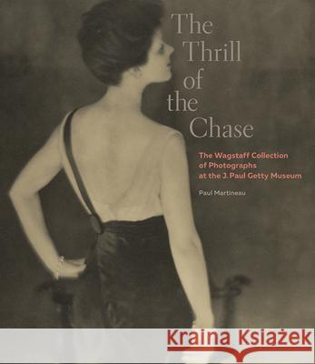 The Thrill of the Chase: The Wagstaff Collection of Photographs at the J. Paul Getty Museum Martineau, Paul 9781606064672