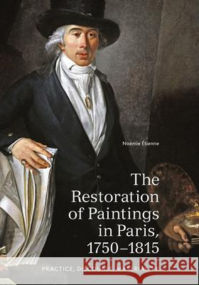 The Restoration of Paintings in Paris, 1750-1815: Practice, Discourse, Materiality Noemie Etienne 9781606065167