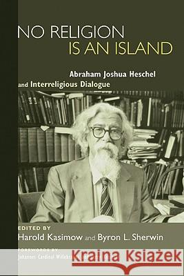 No Religion Is an Island: Abraham Joshua Heschel and Interreligious Dialogue Harold Kasimow Byron L. Sherwin Johannes Cardinal Willebrands 9781606083413