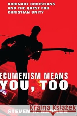 Ecumenism Means You, Too: Ordinary Christians and the Quest for Christian Unity Steven R. Harmon 9781606088654