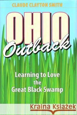 Ohio Outback : Learning to Love the Great Black Swamp Claude Clayton Smith 9781606350546