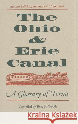 The Ohio & Erie Canal: A Glossary of Terms Terry K. Woods 9781606351062