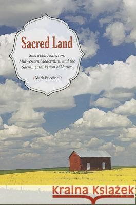 Sacred Land: Sherwood Anderson, Midwestern, Modernisms, and the Sacramental Vision of Nature Mark Buechsel 9781606351567