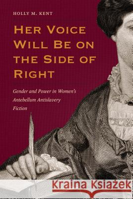 Her Voice Will Be on the Side of Right: Gender and Power in Women's Antebellum Antislavery Fiction Holly M. Kent 9781606353172