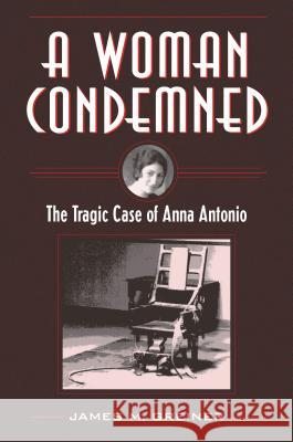 A Woman Condemned: The Tragic Case of Anna Antonio James M. Greiner 9781606353820