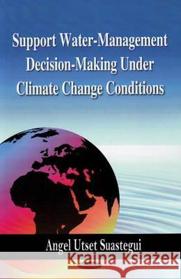 Support Water-Management Decision-Making Under Climate Change Conditions Angel Utset Suastegui 9781606920336