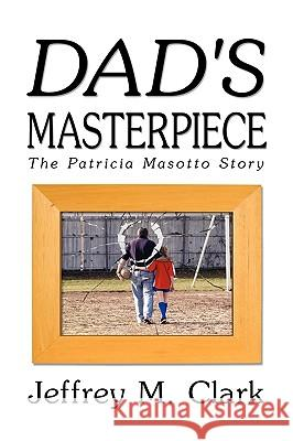Dad's Masterpiece: The Patricia Masotto Story Jeff Clark 9781606938737