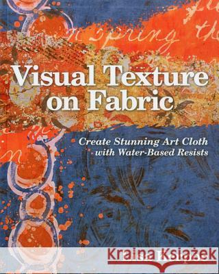 Visual Texture on Fabric: Create Stunning Art Cloth with Water-Based Resists Lisa Kerpoe 9781607054474