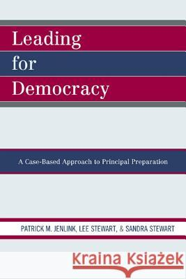Leading For Democracy : A Case-Based Approach to Principal Preparation Patrick M. Jenlink Lee Stewart Sandra Stewart 9781607093497