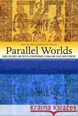 Parallel Worlds: Genre, Discourse, and Poetics in Contemporary, Colonial, and Classic Maya Literature Kerry M. Hull Michael D. Carrasco 9781607321798