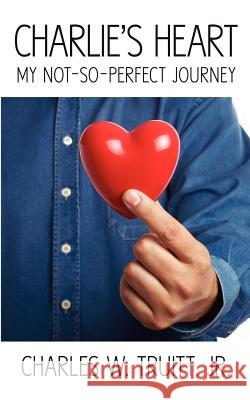 Charlie's Heart: My Not-So-Perfect Journey Jr. Charles W. Truitt 9781607463245