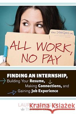 All Work, No Pay: Finding an Internship, Building Your Resume, Making Connections, and Gaining Job Experience Lauren Berger 9781607741688