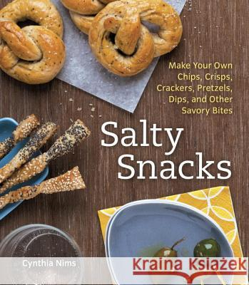 Salty Snacks: Make Your Own Chips, Crisps, Crackers, Pretzels, Dips, and Other Savory Bites Cynthia Nims 9781607741817