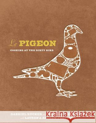 Le Pigeon: Cooking at the Dirty Bird Gabriel Rucker Meredith Erickson Andrew Fortgang 9781607744443