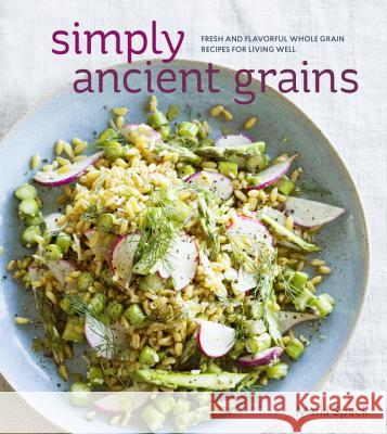 Simply Ancient Grains: Fresh and Flavorful Whole Grain Recipes for Living Well Maria Speck 9781607745884