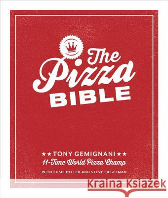 The Pizza Bible: The World's Favorite Pizza Styles, from Neapolitan, Deep-Dish, Wood-Fired, Sicilian, Calzones and Focaccia to New York Tony Gemignani 9781607746058