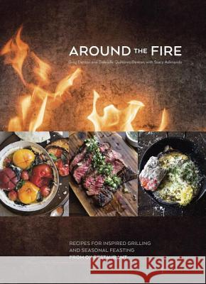 Around the Fire: Recipes for Inspired Grilling and Seasonal Feasting from Ox Restaurant Greg Denton Gabrielle Qui Denton Stacy Adimando 9781607747529