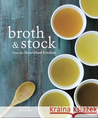 Broth and Stock from the Nourished Kitchen: Wholesome Master Recipes for Bone, Vegetable, and Seafood Broths and Meals to Make with Them Jennifer McGruther 9781607749318