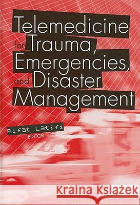 Telemedicine for Trauma, Emergencies, and Disaster Management Rifat Latifi 9781607839972 Artech House Publishers