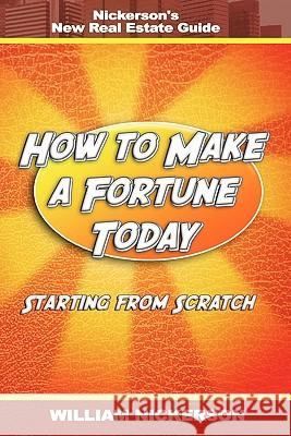 How to Make a Fortune Today-Starting from Scratch: Nickerson's New Real Estate Guide William Nickerson 9781607963455