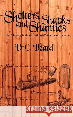 Shelters, Shacks, and Shanties: A Guide to Building Shelters in the Wilderness Daniel Carter Beard 9781607965251
