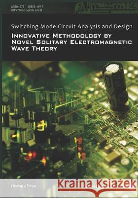 Switching Mode Circuit Analysis and Design: Innovative Methodology by Novel Solitary Electromagnetic Wave Theory Hirokazu Tohya 9781608056798