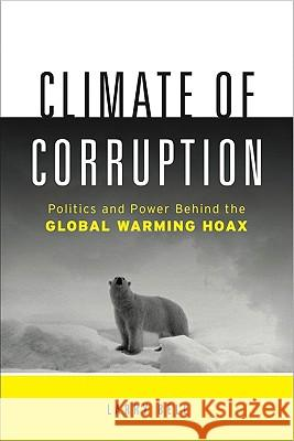 Climate of Corruption: Politics and Power Behind the Global Warming Hoax Larry Bell 9781608320837