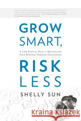Grow Smart, Risk Less: A Low-Capital Path to Multiplying Your Business Through Franchising Shelly Sun 9781608322022