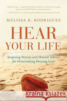 Hear Your Life: Inspiring Stories and Honest Advice for Overcoming Hearing Loss Melissa Kay Rodriguez 9781608322978