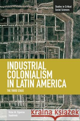 Industrial Colonialism in Latin America: The Third Stage Victor Manuel Figueroa Sepulveda 9781608464180 Haymarket Books