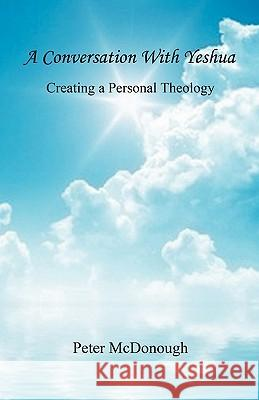 A Conversation with Yeshua - Creating a Personal Theology Peter McDonough 9781608622399 E-Booktime, LLC