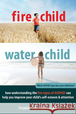 Fire Child, Water Child: How Understanding the Five Types of ADHD Can Help You Improve Your Child's Self-Esteem & Attention Stephen Cowan 9781608820900