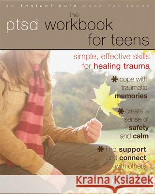 The PTSD Workbook for Teens: Simple, Effective Skills for Healing Trauma Libbi Palmer 9781608823215