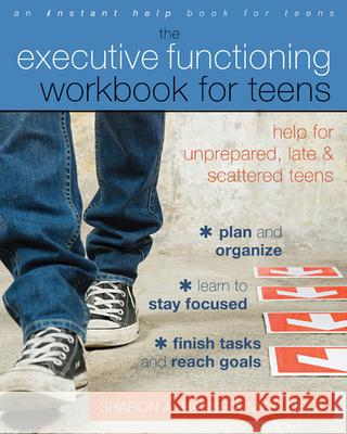 The Executive Functioning Workbook for Teens: Help for Unprepared, Late, and Scattered Teens Sharon A Hansen 9781608826568