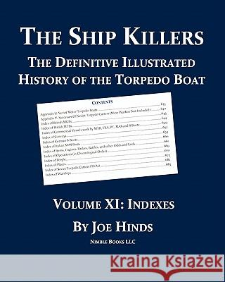 The Definitive Illustrated History of the Torpedo Boat, Volume XI: Indexes (the Ship Killers) Joe Hinds 9781608881093