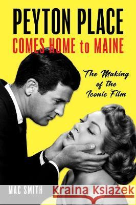 Peyton Place Finds a Home in Maine: The Making of the Classic Film Mac Smith 9781608937189