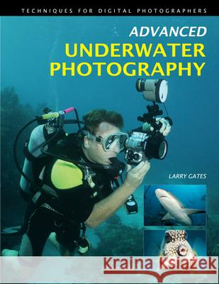 Advanced Underwater Photography: Techniques for Digital Photographers Larry Gates 9781608952533