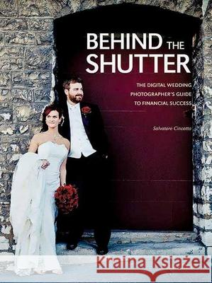 Behind the Shutter: The Digital Wedding Photographer's Guide to Financial Success Salvatore Cincotta 9781608952649