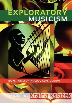 Exploratory Musicism: Ideas for Spontaneous Composition Karlton Hester 9781609271329