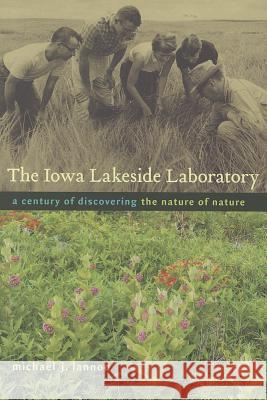 The Iowa Lakeside Laboratory: A Century of Discovering the Nature of Nature Michael J. Lannoo 9781609381219