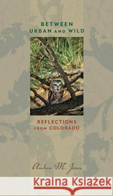 Between Urban and Wild: Reflections from Colorado Andrea M. Jones 9781609381875
