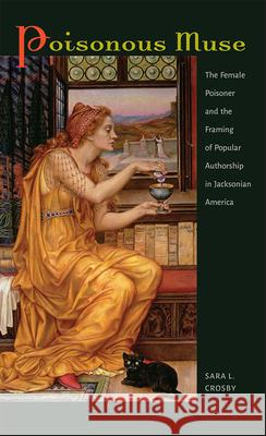 Poisonous Muse: The Female Poisoner and the Framing of Popular Authorship in Jacksonian America Sara Lynn Crosby 9781609384036