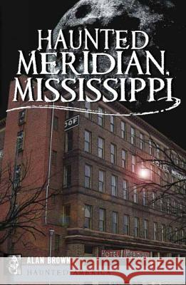 Haunted Meridian, Mississippi Alan Brown 9781609491239